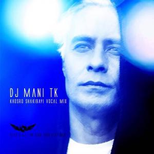 DJ Mani TK – Khosro Shakibayi Vocal Liv Mix