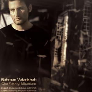 Bahman Vatankhah – Che Fekrayi Mikardam