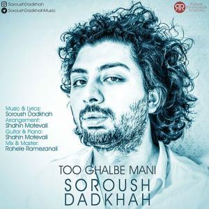 Soroush Dadkhah – Too Ghalbe Mani