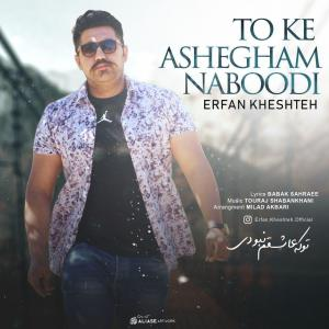 Erfan Kheshteh – To Ke Ashegham Naboodi